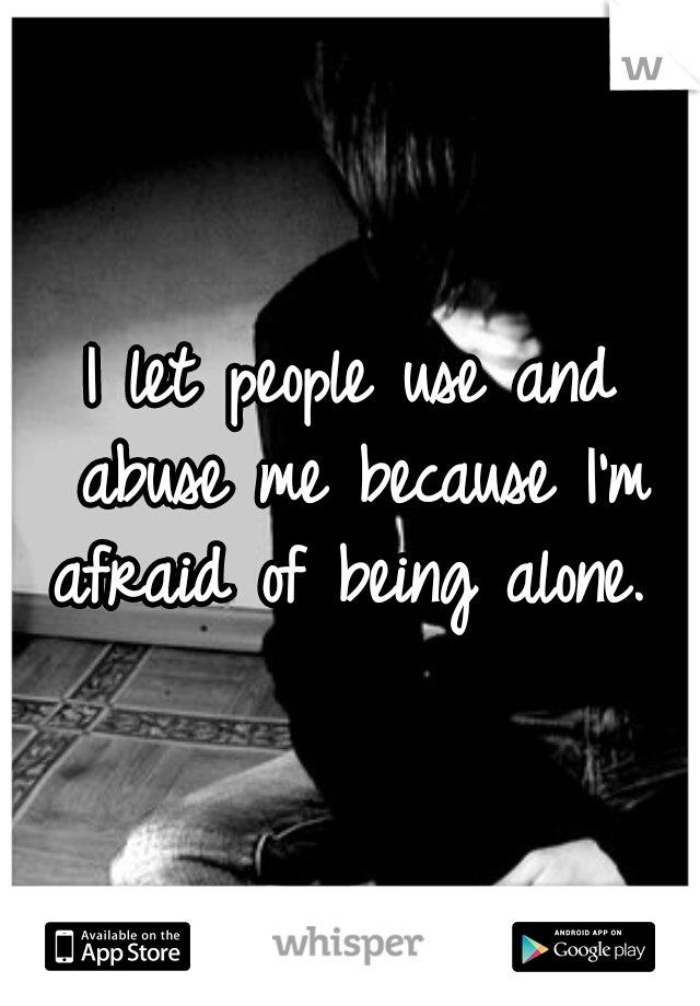 I let people use and abuse me because I'm afraid of being alone.