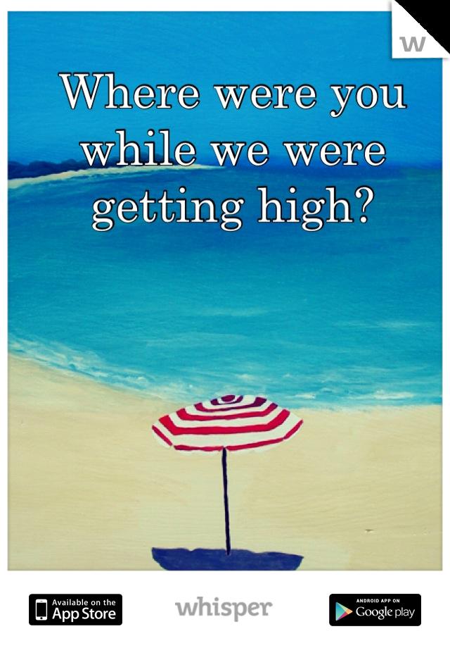 Where were you while we were getting high?