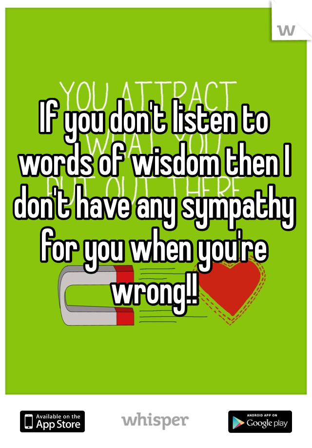 If you don't listen to words of wisdom then I don't have any sympathy for you when you're wrong!!