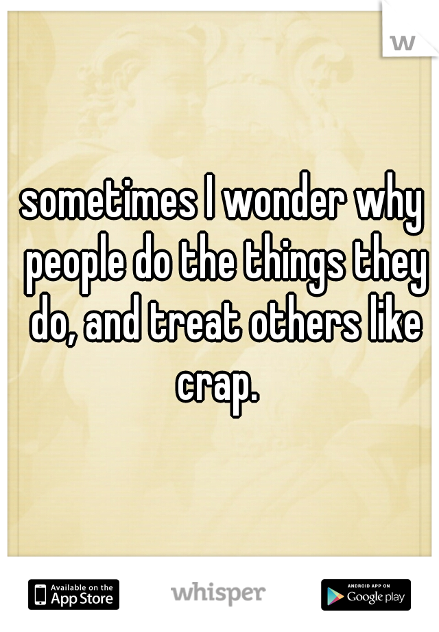 sometimes I wonder why people do the things they do, and treat others like crap.