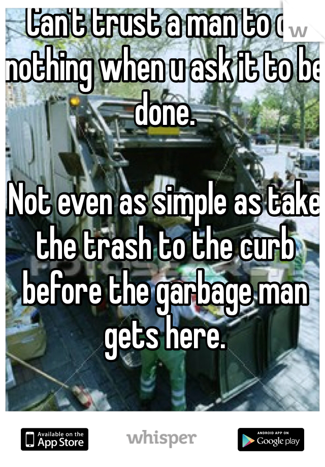 Can't trust a man to do nothing when u ask it to be done.   Not even as simple as take the trash to the curb before the garbage man gets here.
