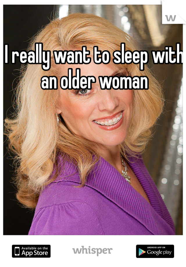 I really want to sleep with an older woman