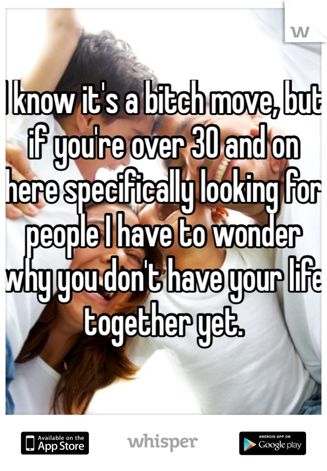 I know it's a bitch move, but if you're over 30 and on here specifically looking for people I have to wonder why you don't have your life together yet.