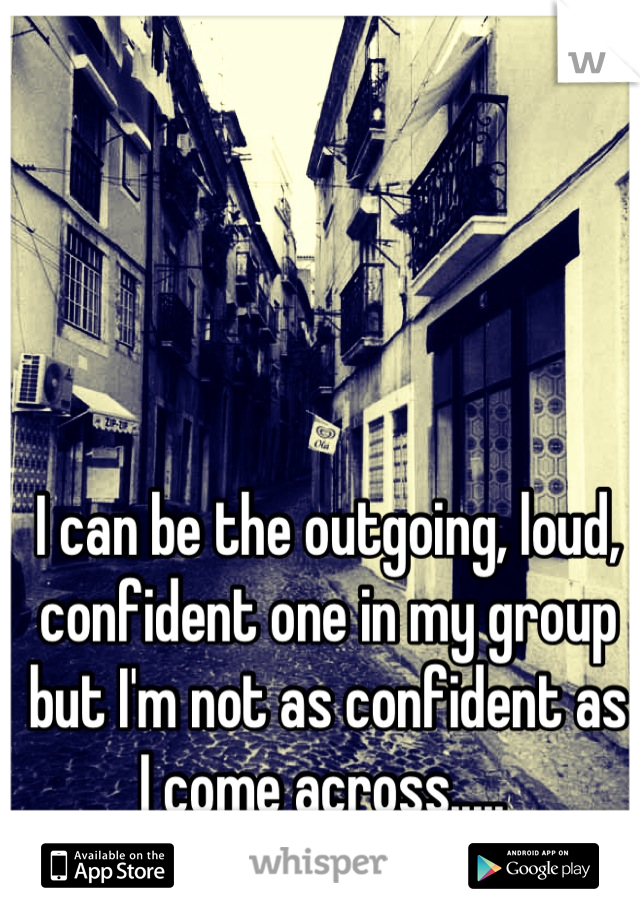 I can be the outgoing, loud, confident one in my group but I'm not as confident as I come across.....