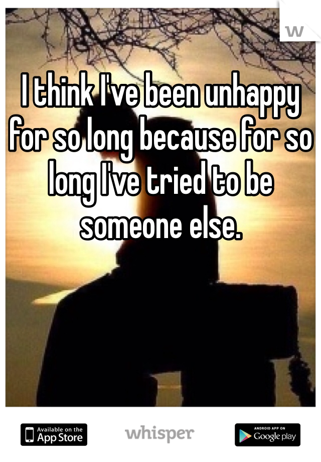 I think I've been unhappy for so long because for so long I've tried to be someone else.