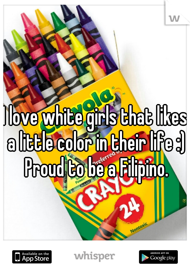 I love white girls that likes a little color in their life :) Proud to be a Filipino.