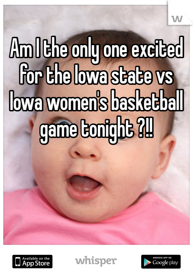 Am I the only one excited for the Iowa state vs Iowa women's basketball game tonight ?!!