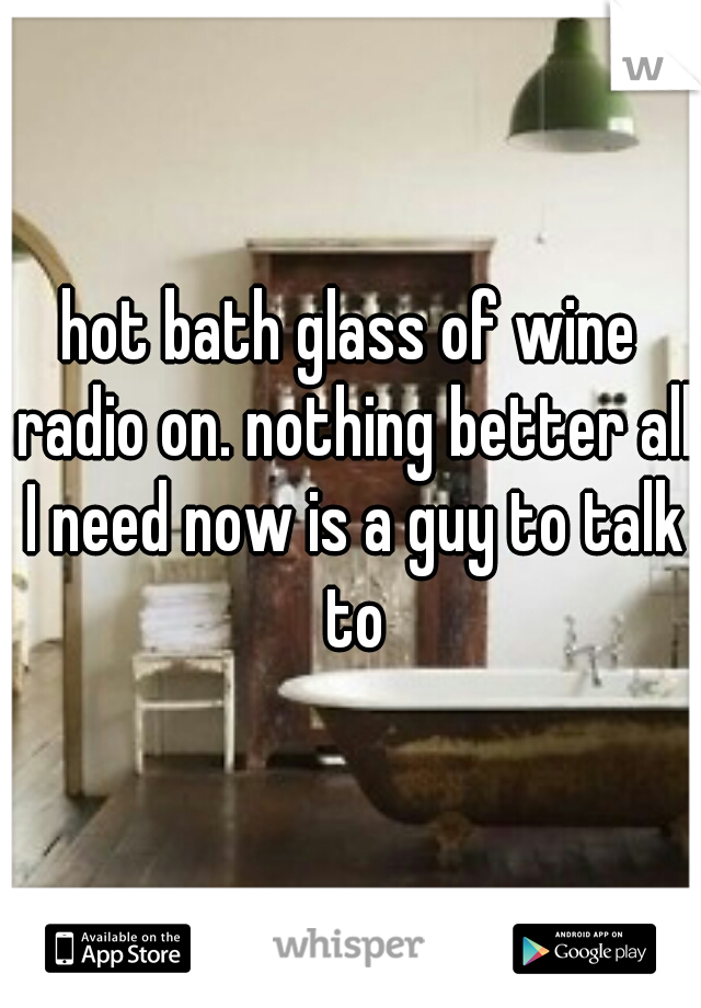 hot bath glass of wine radio on. nothing better all I need now is a guy to talk to
