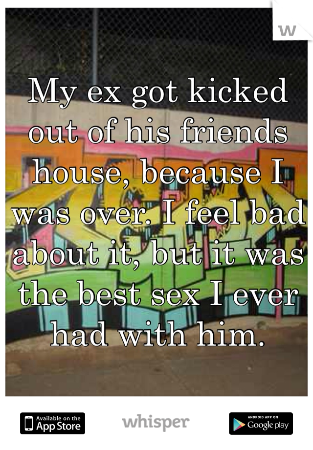 My ex got kicked out of his friends house, because I was over. I feel bad about it, but it was the best sex I ever had with him.