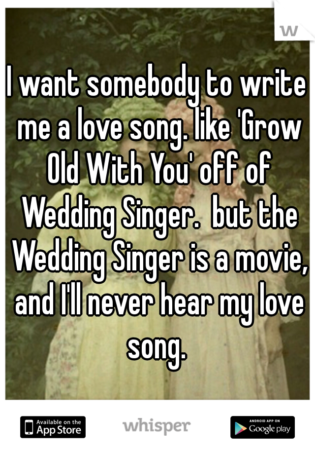 I want somebody to write me a love song. like 'Grow Old With You' off of Wedding Singer.  but the Wedding Singer is a movie, and I'll never hear my love song.