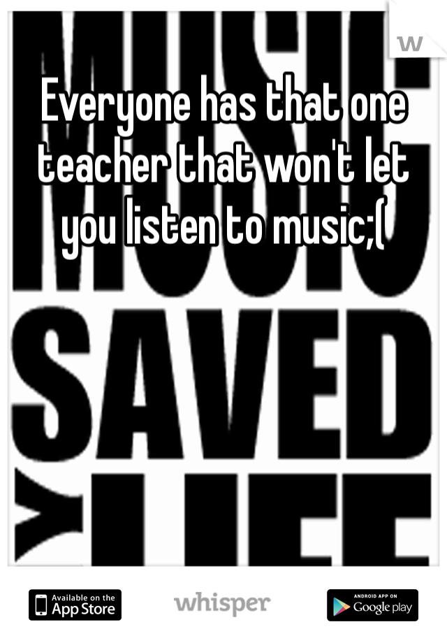 Everyone has that one teacher that won't let you listen to music;(