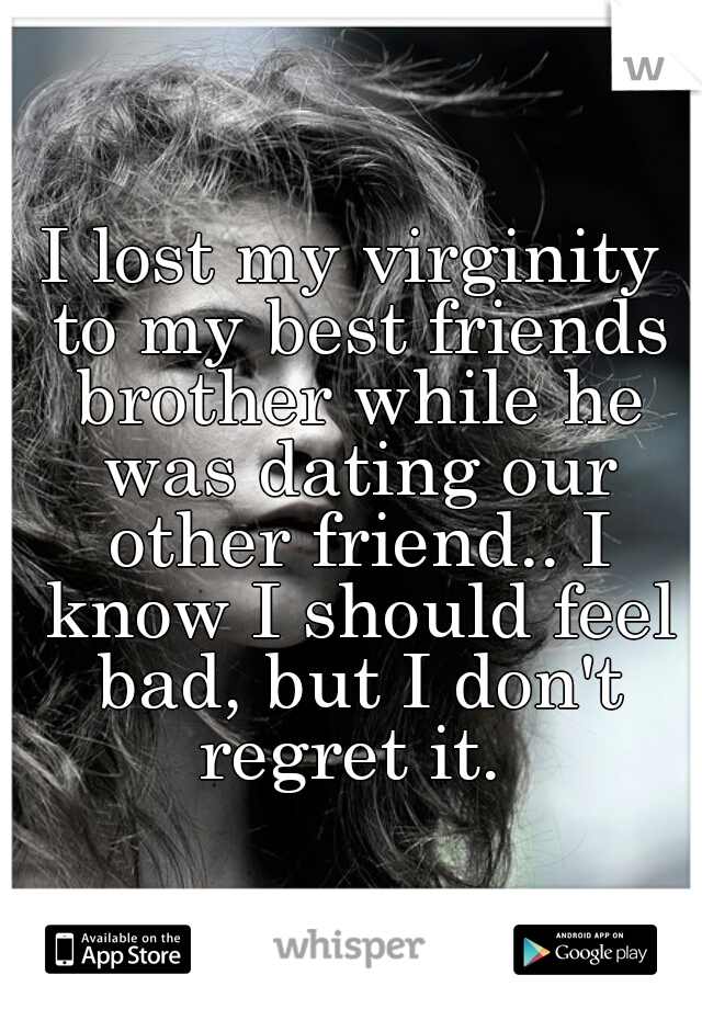 I lost my virginity to my best friends brother while he was dating our other friend.. I know I should feel bad, but I don't regret it.