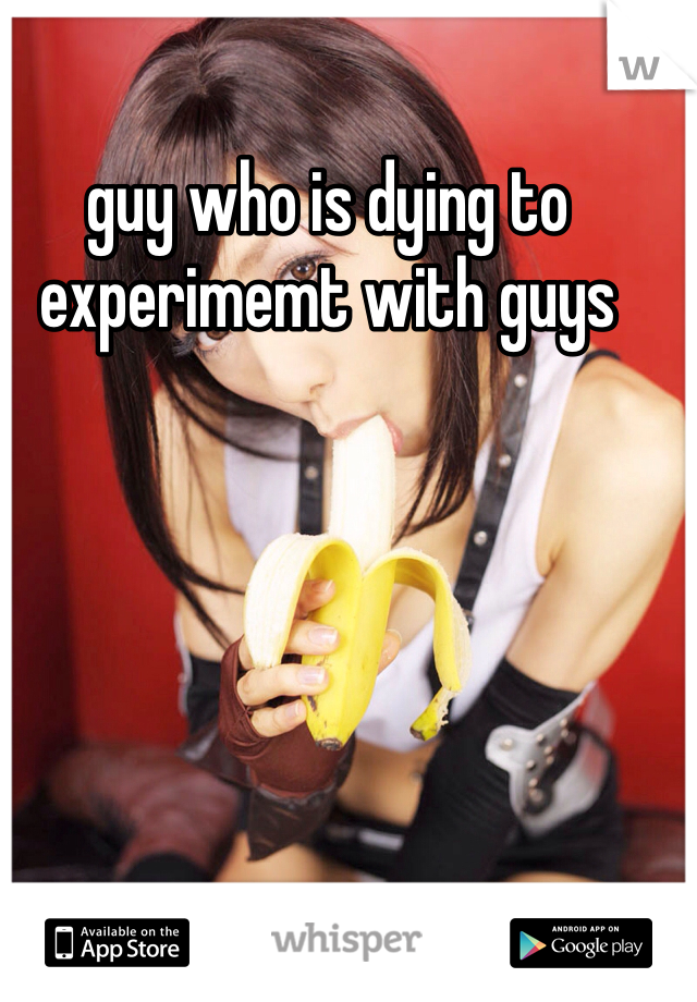guy who is dying to experimemt with guys