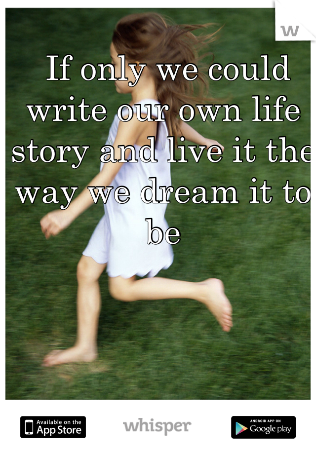 If only we could write our own life story and live it the way we dream it to be