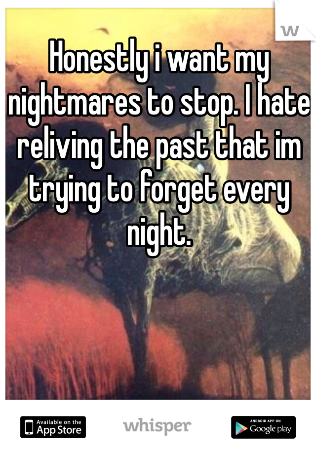 Honestly i want my nightmares to stop. I hate reliving the past that im trying to forget every night.