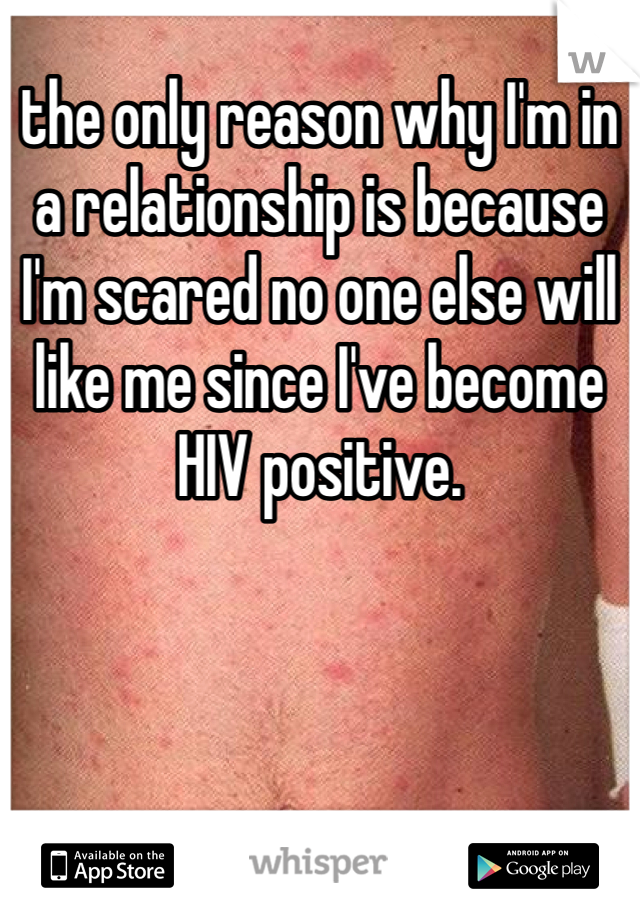 the only reason why I'm in a relationship is because I'm scared no one else will like me since I've become HIV positive.