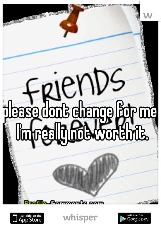 please dont change for me.. I'm really not worth it.