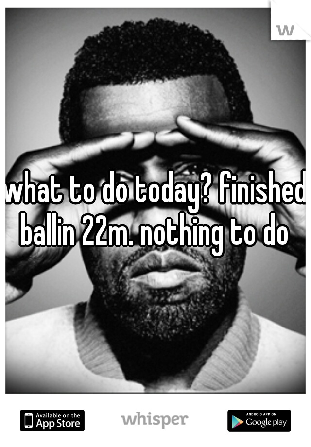 what to do today? finished ballin 22m. nothing to do