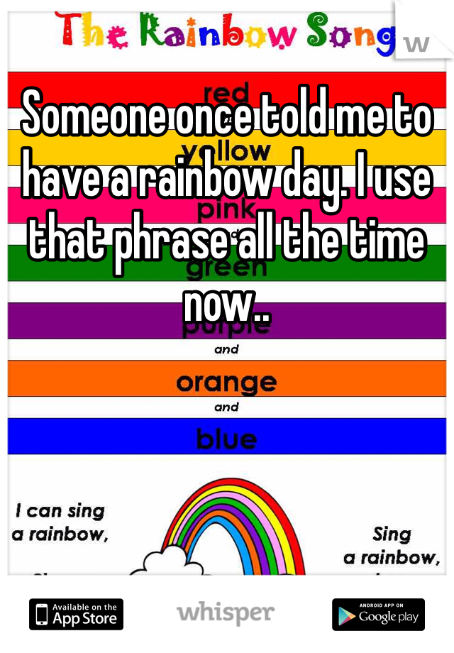 Someone once told me to have a rainbow day. I use that phrase all the time now..