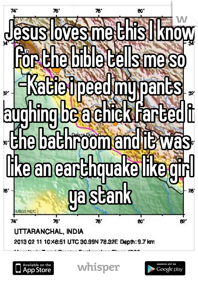 Jesus loves me this I know for the bible tells me so -Katie i peed my pants laughing bc a chick farted in the bathroom and it was like an earthquake like girl ya stank