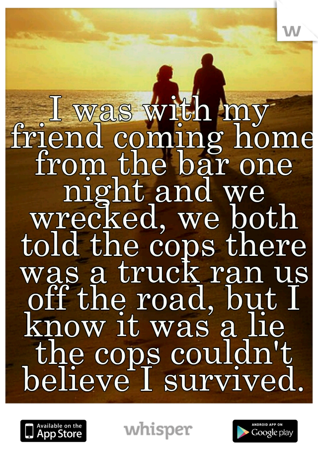 I was with my friend coming home from the bar one night and we wrecked, we both told the cops there was a truck ran us off the road, but I know it was a lie   the cops couldn't believe I survived.
