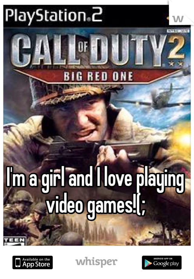 I'm a girl and I love playing video games!(;