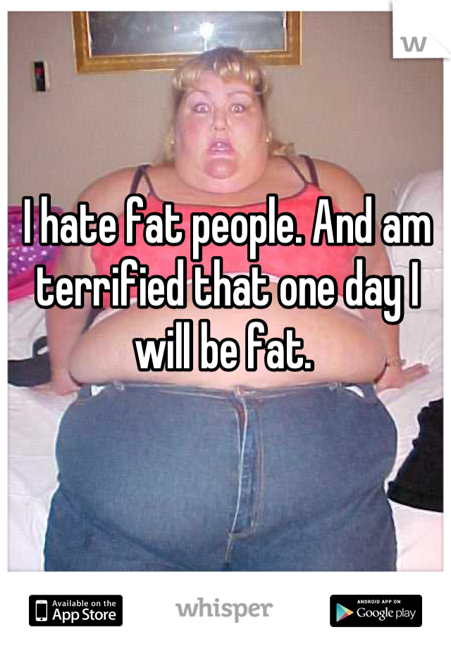 I hate fat people. And am terrified that one day I will be fat.