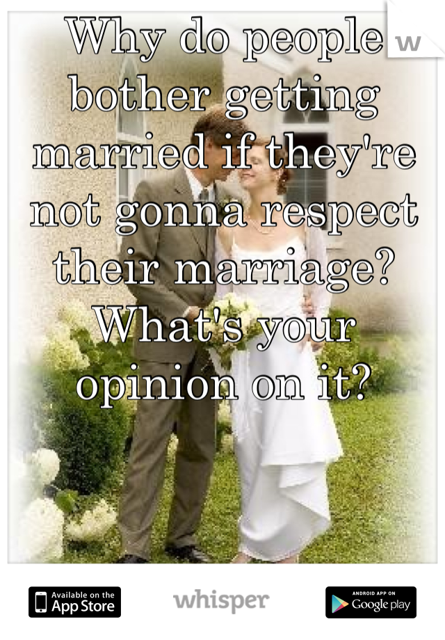 Why do people bother getting married if they're not gonna respect their marriage? What's your opinion on it?