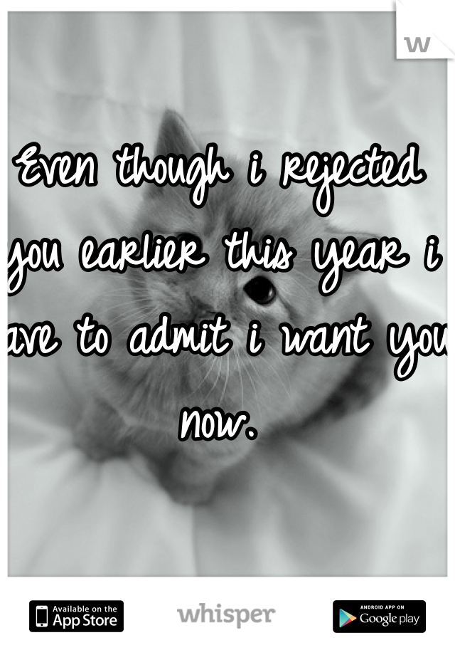 Even though i rejected you earlier this year i have to admit i want you now.