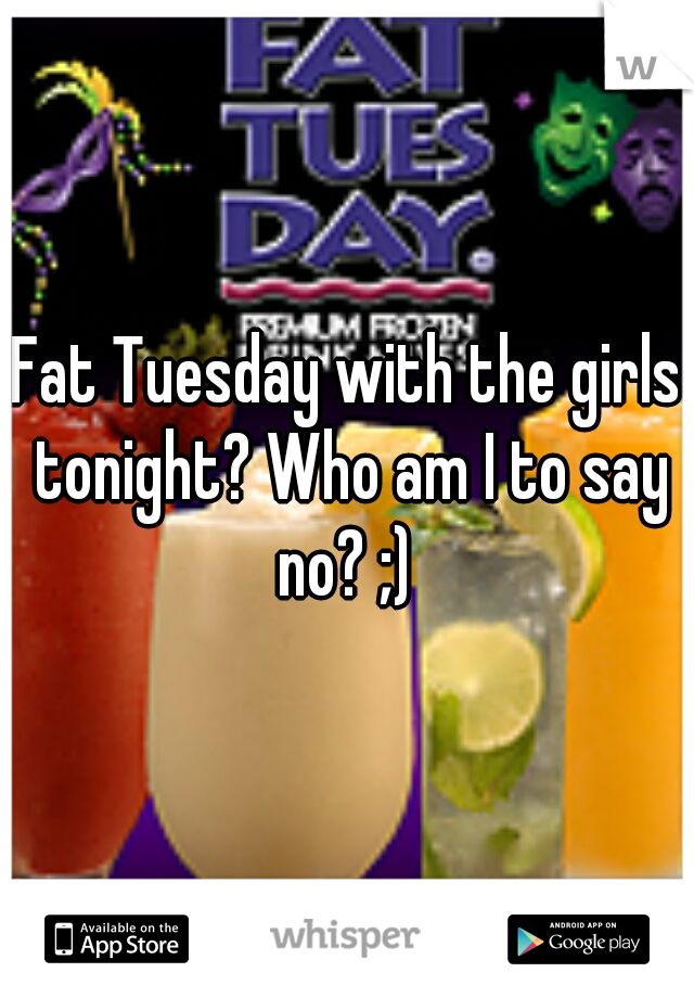 Fat Tuesday with the girls tonight? Who am I to say no? ;)