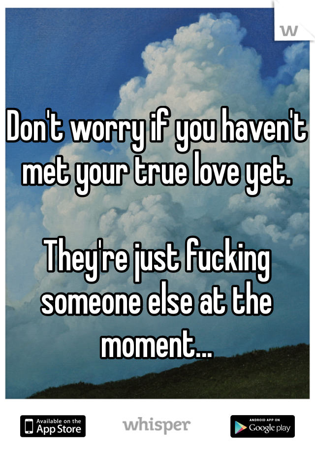 Don't worry if you haven't met your true love yet.  They're just fucking someone else at the moment...