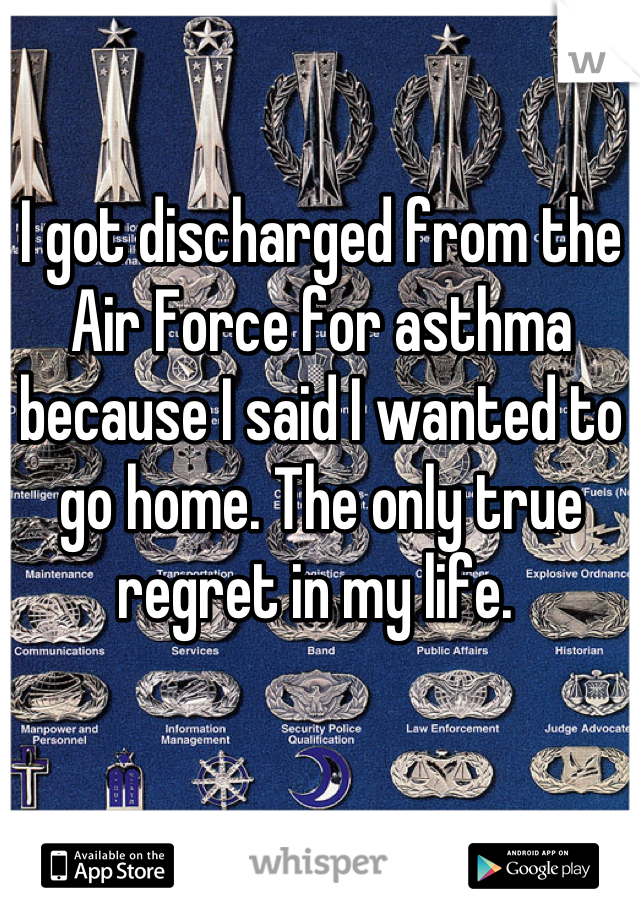 I got discharged from the Air Force for asthma because I said I wanted to go home. The only true regret in my life.