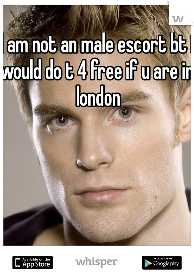I am not an male escort bt i would do t 4 free if u are in london
