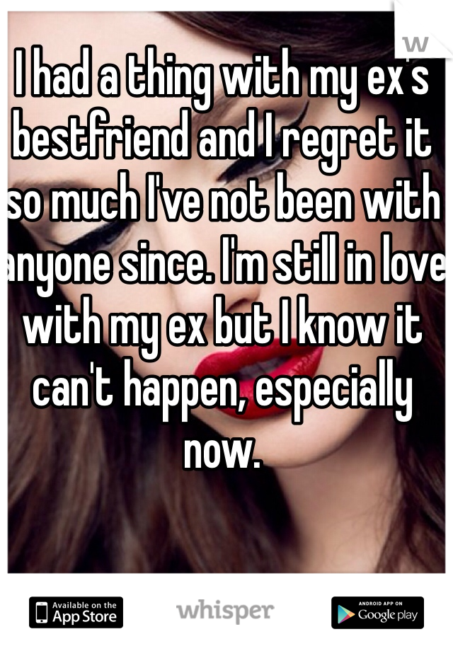 I had a thing with my ex's bestfriend and I regret it so much I've not been with anyone since. I'm still in love with my ex but I know it can't happen, especially now.