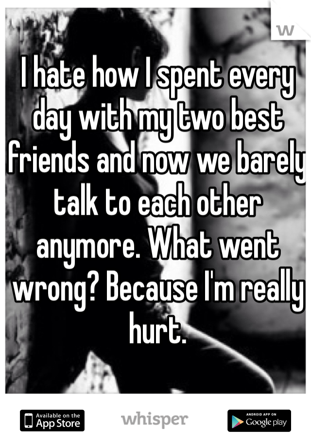 I hate how I spent every day with my two best friends and now we barely talk to each other anymore. What went wrong? Because I'm really hurt.