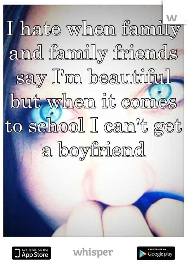 I hate when family and family friends say I'm beautiful but when it comes to school I can't get a boyfriend