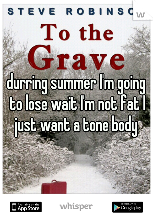 durring summer I'm going to lose wait I'm not fat I just want a tone body