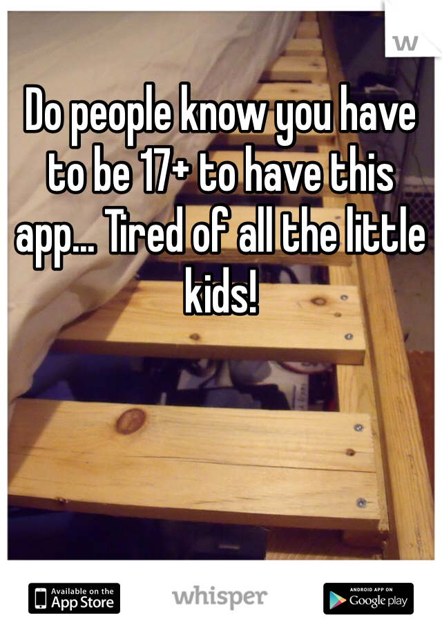 Do people know you have to be 17+ to have this app... Tired of all the little kids!