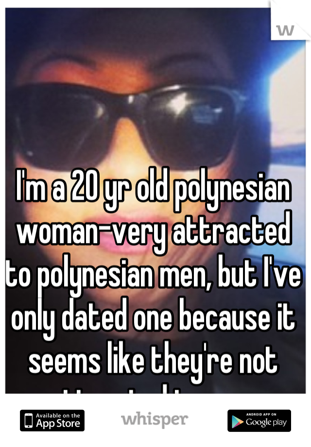 I'm a 20 yr old polynesian woman-very attracted to polynesian men, but I've only dated one because it seems like they're not attracted to me..