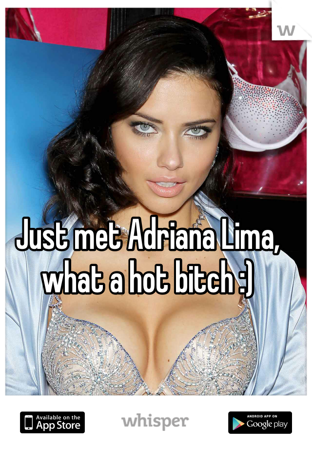 Just met Adriana Lima, what a hot bitch :)