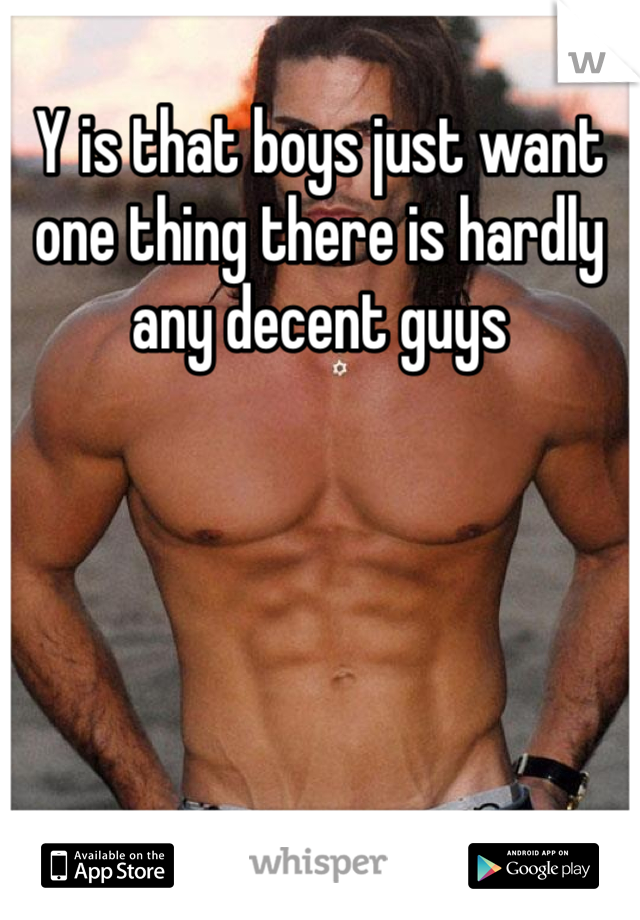 Y is that boys just want one thing there is hardly any decent guys