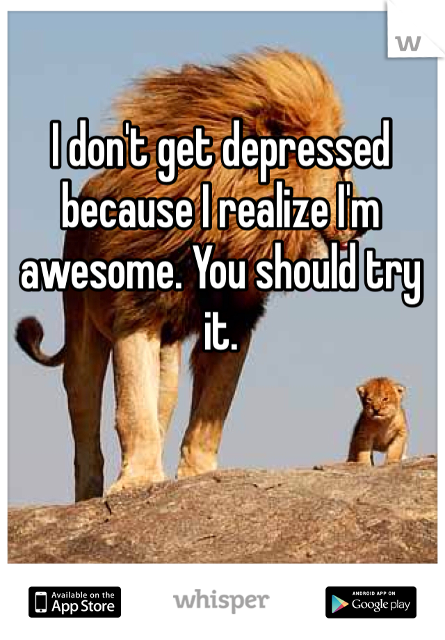 I don't get depressed because I realize I'm awesome. You should try it.