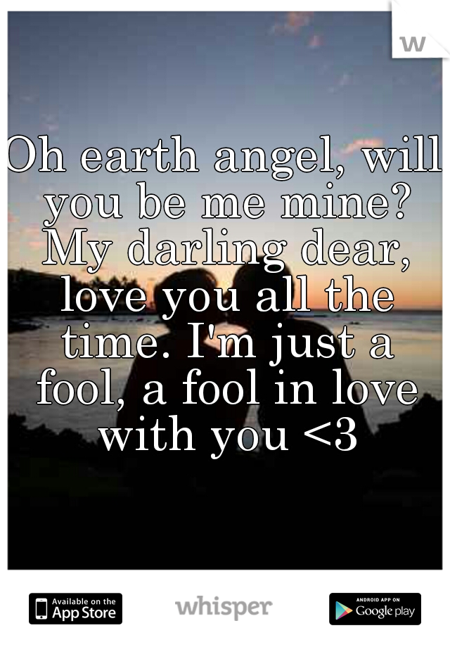 Oh earth angel, will you be me mine? My darling dear, love you all the time. I'm just a fool, a fool in love with you <3
