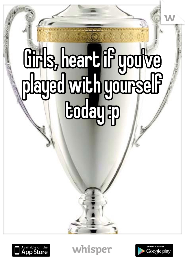 Girls, heart if you've played with yourself today :p