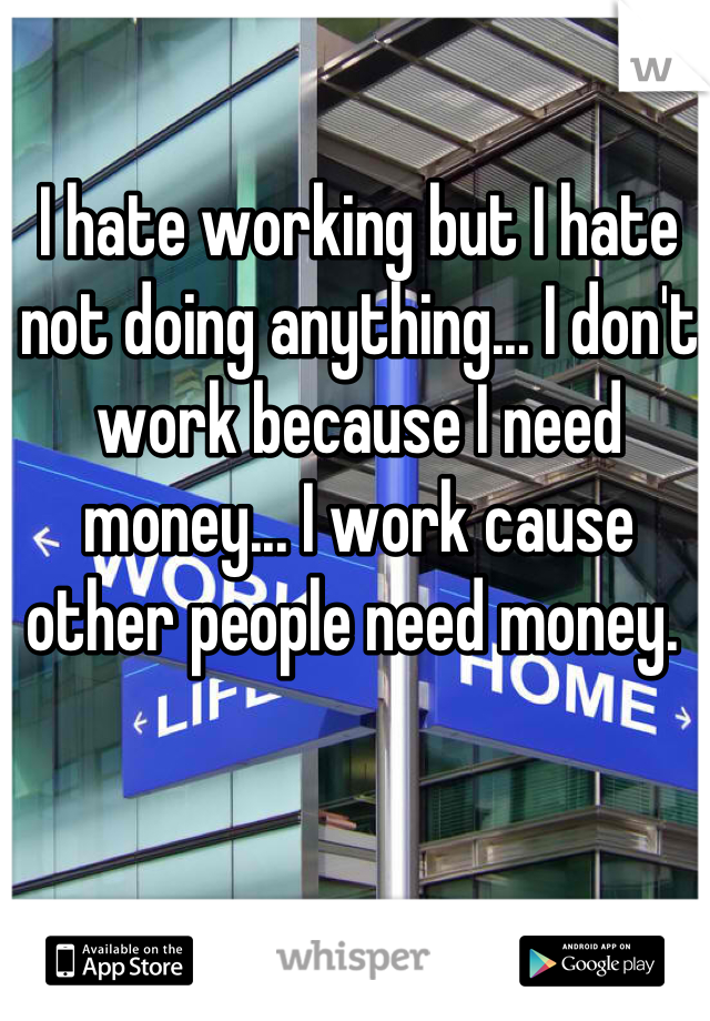 I hate working but I hate not doing anything... I don't work because I need money... I work cause other people need money.