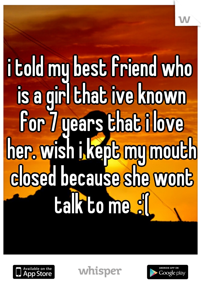 i told my best friend who is a girl that ive known for 7 years that i love her. wish i kept my mouth closed because she wont talk to me  :'(