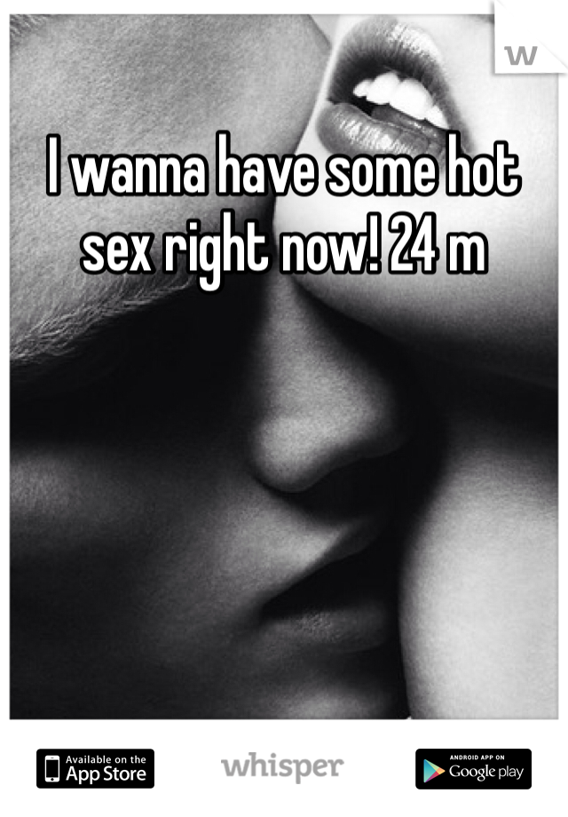 I wanna have some hot sex right now! 24 m