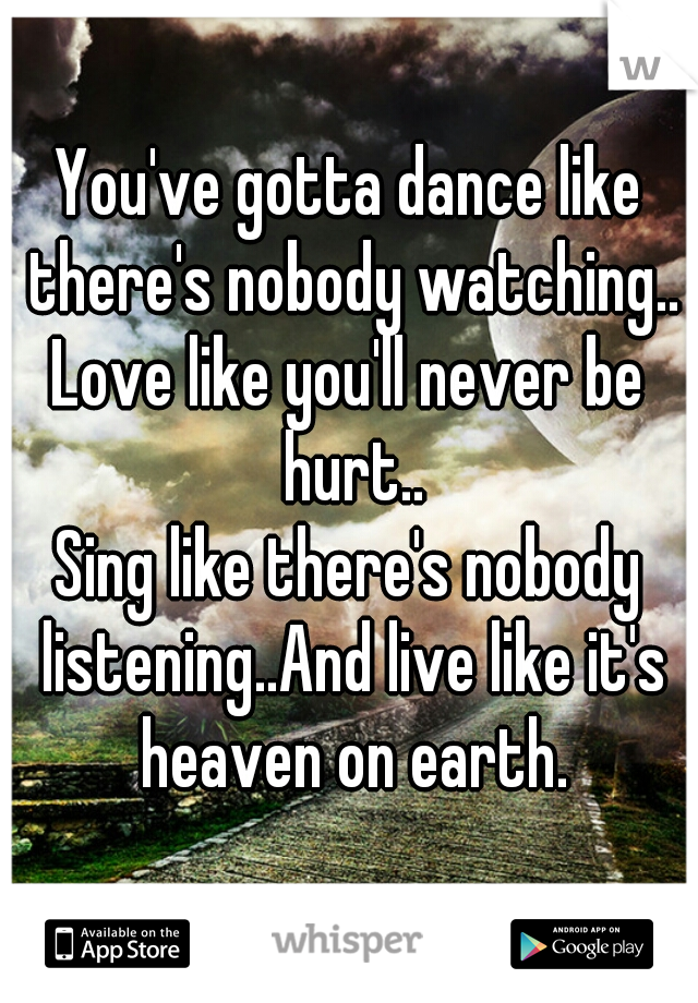 You've gotta dance like there's nobody watching.. Love like you'll never be hurt.. Sing like there's nobody listening..And live like it's heaven on earth.