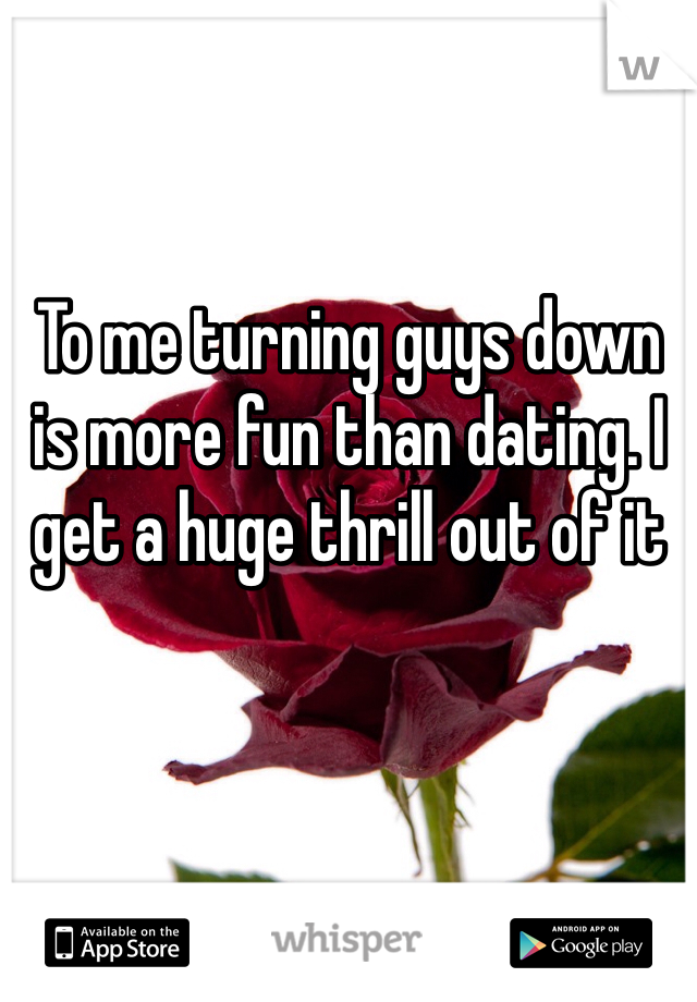 To me turning guys down is more fun than dating. I get a huge thrill out of it