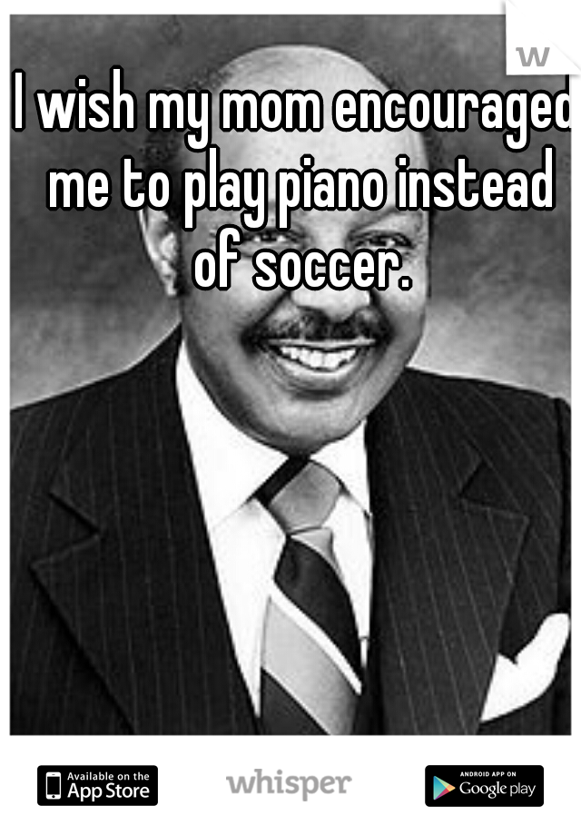 I wish my mom encouraged me to play piano instead of soccer.